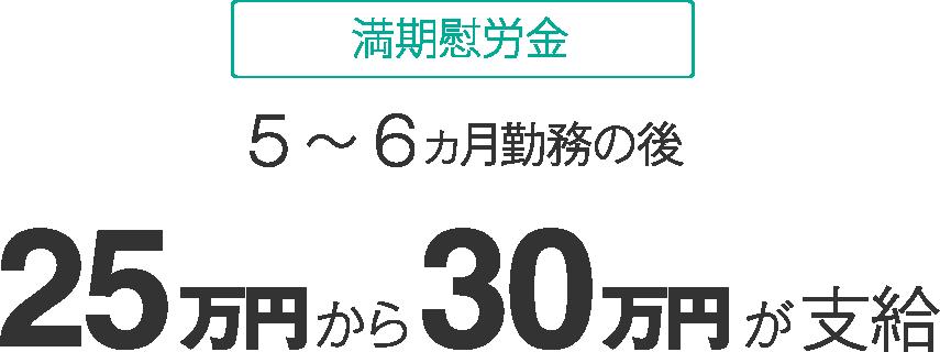 満期慰労金 5~6ヵ月勤務の後 25万円から30万円支給