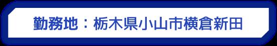 勤務地:栃木県小山市横倉新田